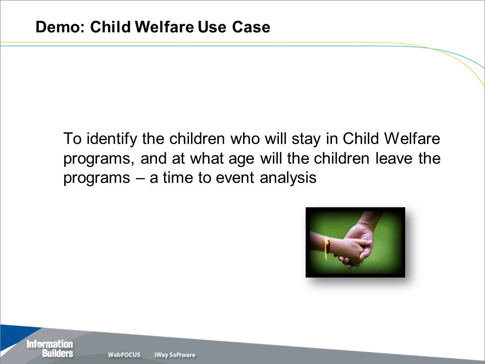 Demo: Child Welfare Use Case To identify the children who will stay in Child Welfare programs, and at what age will the children leave the programs – a time to event analysis