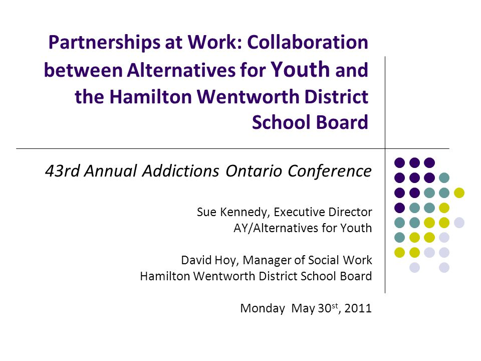 Partnerships at Work: Collaboration between Alternatives for Youth and the Hamilton Wentworth District School Board 43rd Annual Addictions Ontario Conference Sue Kennedy, Executive Director AY/Alternatives for Youth David Hoy, Manager of Social Work Hamilton Wentworth District School Board Monday May 30 st, 2011