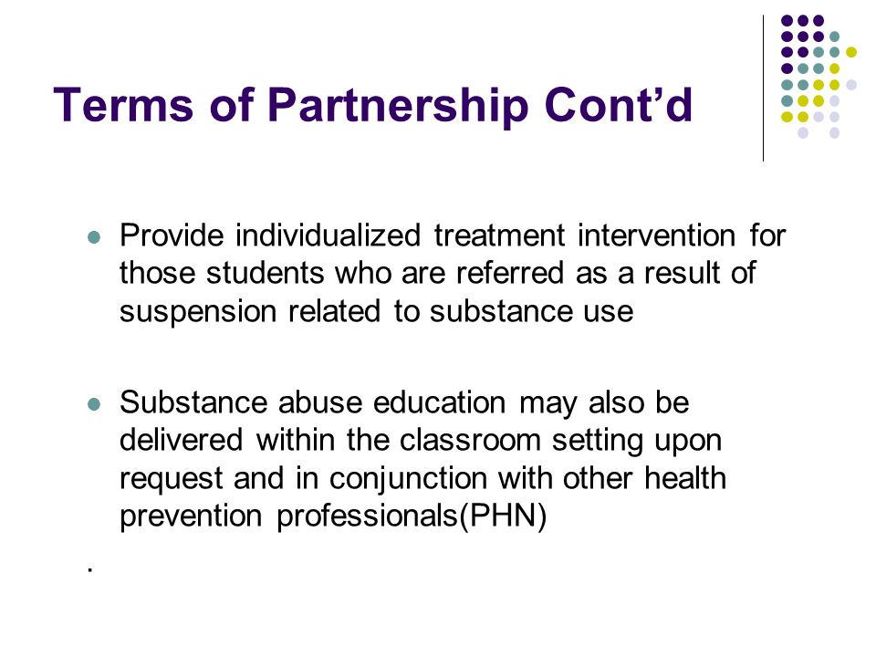 Terms of Partnership Cont'd Provide individualized treatment intervention for those students who are referred as a result of suspension related to substance use Substance abuse education may also be delivered within the classroom setting upon request and in conjunction with other health prevention professionals(PHN).