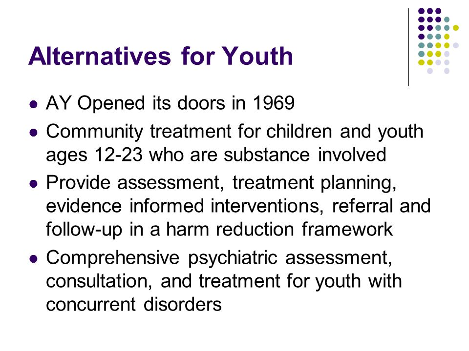 Alternatives for Youth AY Opened its doors in 1969 Community treatment for children and youth ages 12-23 who are substance involved Provide assessment, treatment planning, evidence informed interventions, referral and follow-up in a harm reduction framework Comprehensive psychiatric assessment, consultation, and treatment for youth with concurrent disorders