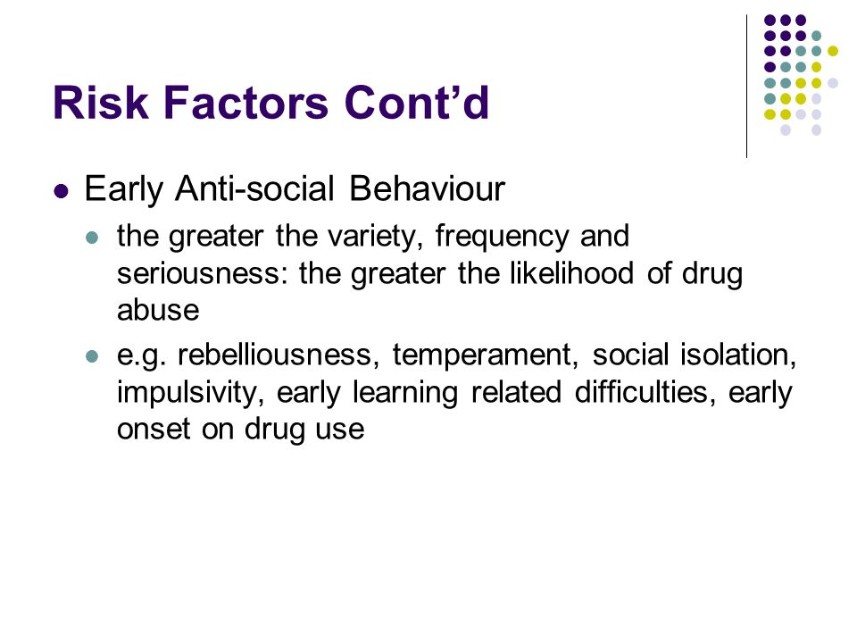 Risk Factors Cont'd Early Anti-social Behaviour the greater the variety, frequency and seriousness: the greater the likelihood of drug abuse e.g.