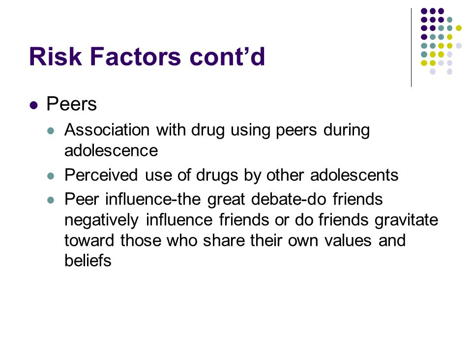 Risk Factors cont'd Peers Association with drug using peers during adolescence Perceived use of drugs by other adolescents Peer influence-the great debate-do friends negatively influence friends or do friends gravitate toward those who share their own values and beliefs