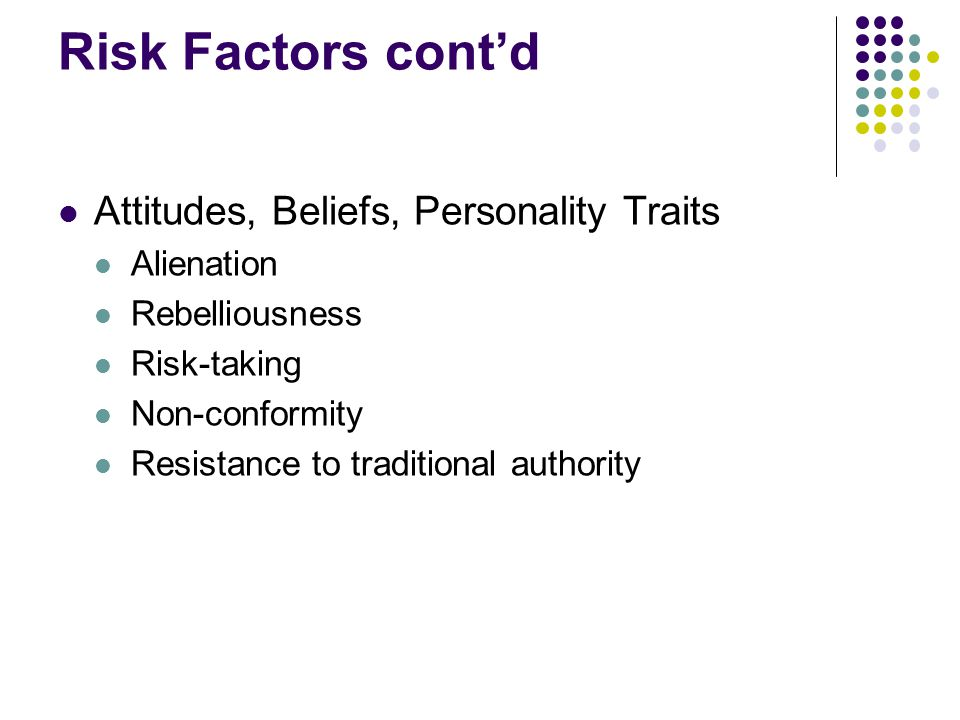 Risk Factors cont'd Attitudes, Beliefs, Personality Traits Alienation Rebelliousness Risk-taking Non-conformity Resistance to traditional authority