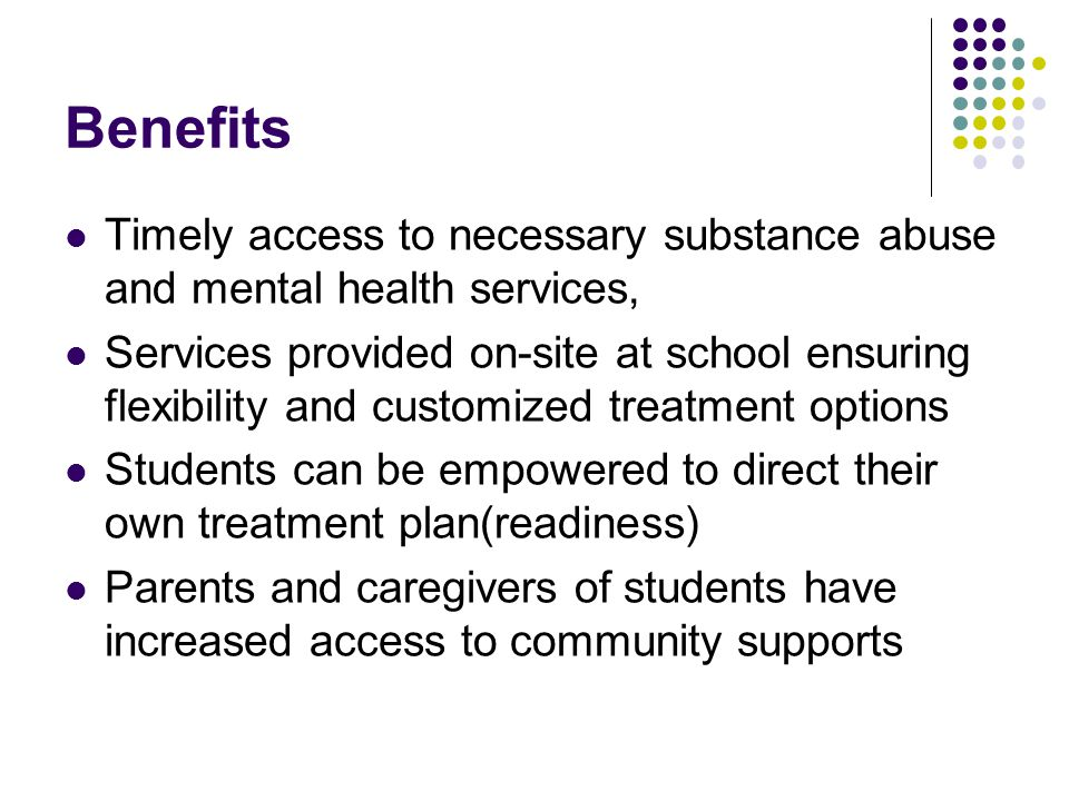 Benefits Timely access to necessary substance abuse and mental health services, Services provided on-site at school ensuring flexibility and customized treatment options Students can be empowered to direct their own treatment plan(readiness) Parents and caregivers of students have increased access to community supports