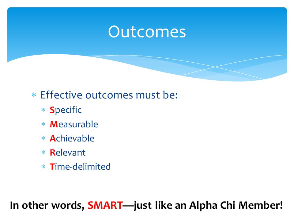  Effective outcomes must be:  Specific  Measurable  Achievable  Relevant  Time-delimited Outcomes In other words, SMART—just like an Alpha Chi Member!