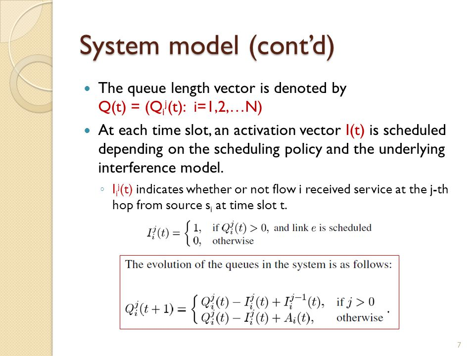 System model (cont'd) The queue length vector is denoted by Q(t) = (Q i j (t): i=1,2,…N) At each time slot, an activation vector I(t) is scheduled depending on the scheduling policy and the underlying interference model.