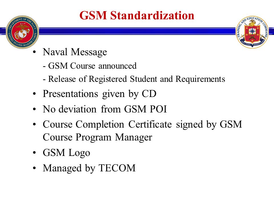 GSM Standardization Naval Message - GSM Course announced - Release of Registered Student and Requirements Presentations given by CD No deviation from GSM POI Course Completion Certificate signed by GSM Course Program Manager GSM Logo Managed by TECOM