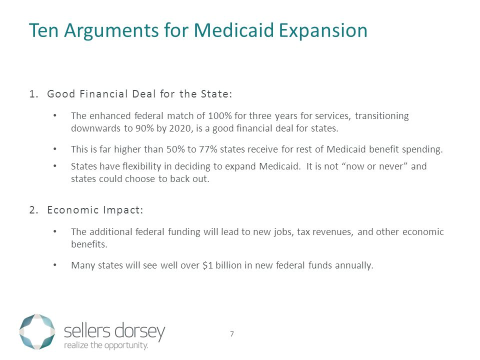 Ten Arguments for Medicaid Expansion 7 1.Good Financial Deal for the State: The enhanced federal match of 100% for three years for services, transitioning downwards to 90% by 2020, is a good financial deal for states.
