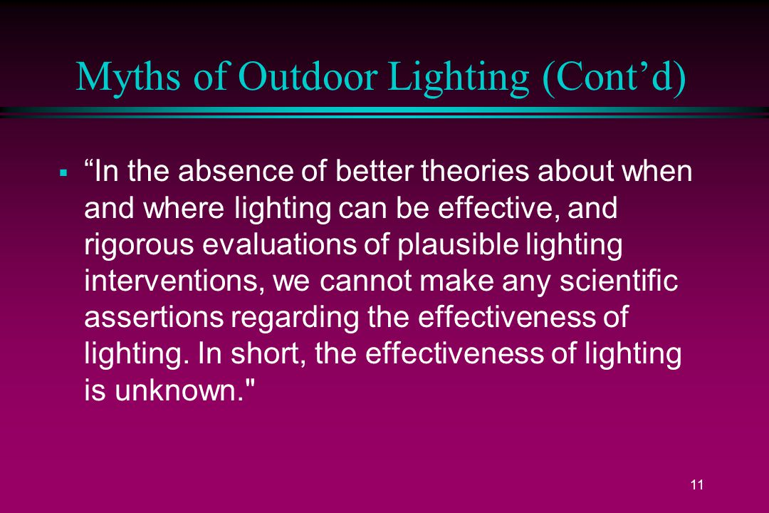 11 Myths of Outdoor Lighting (Cont'd)  In the absence of better theories about when and where lighting can be effective, and rigorous evaluations of plausible lighting interventions, we cannot make any scientific assertions regarding the effectiveness of lighting.