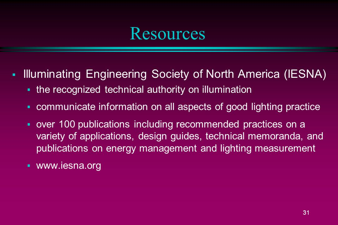 31 Resources  Illuminating Engineering Society of North America (IESNA)  the recognized technical authority on illumination  communicate information on all aspects of good lighting practice  over 100 publications including recommended practices on a variety of applications, design guides, technical memoranda, and publications on energy management and lighting measurement  www.iesna.org