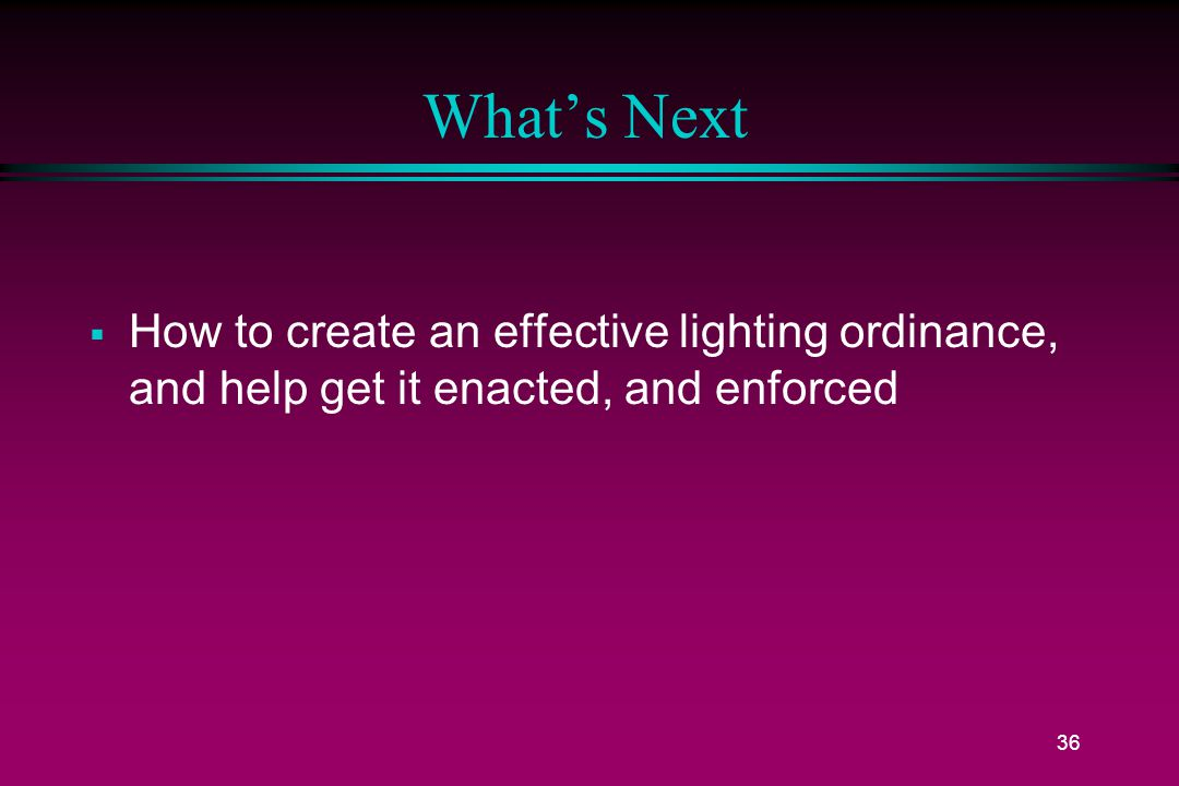 36 What's Next  How to create an effective lighting ordinance, and help get it enacted, and enforced