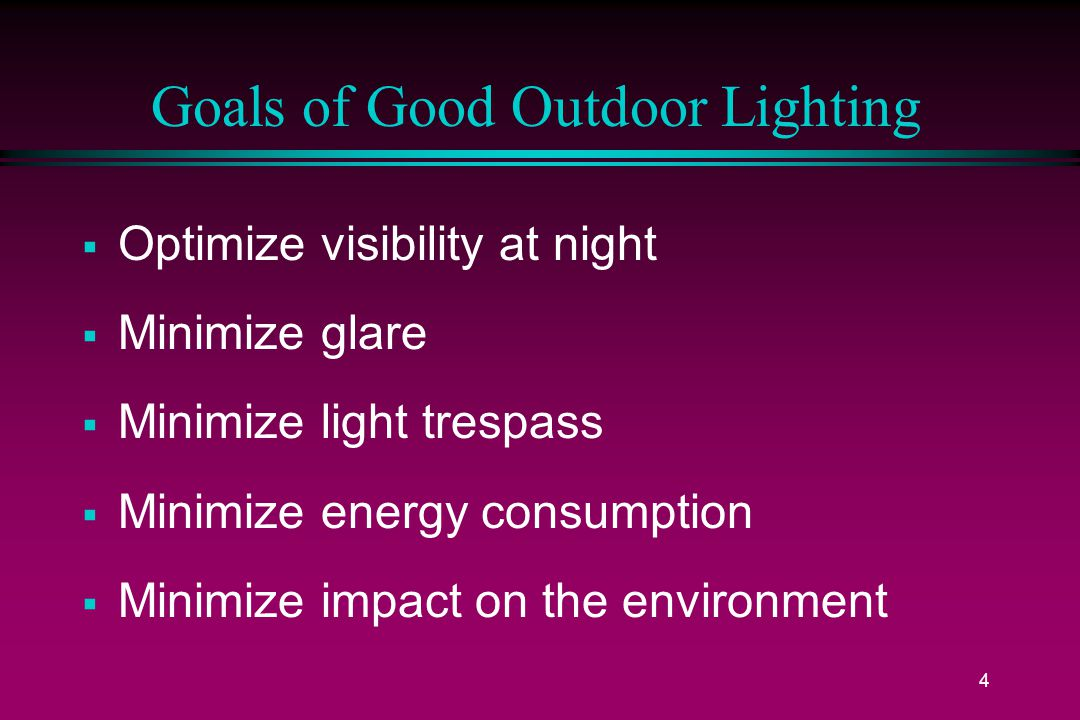 4 Goals of Good Outdoor Lighting  Optimize visibility at night  Minimize glare  Minimize light trespass  Minimize energy consumption  Minimize impact on the environment