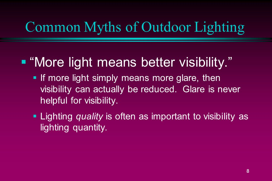 8 Common Myths of Outdoor Lighting  More light means better visibility.  If more light simply means more glare, then visibility can actually be reduced.