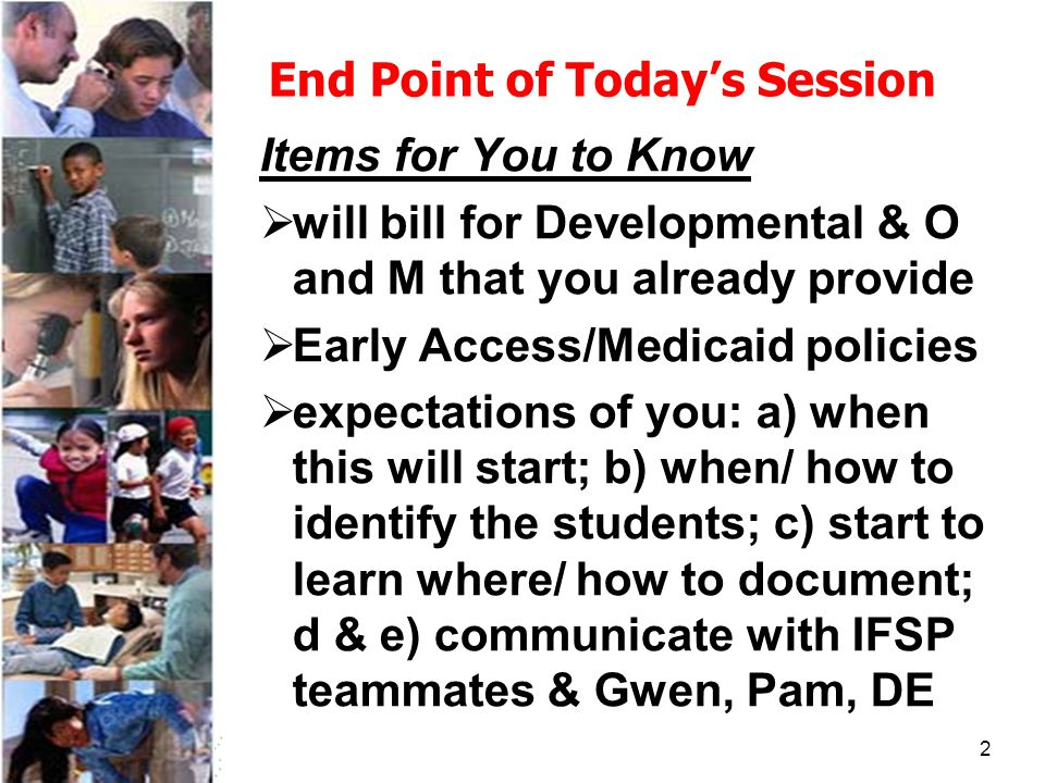 2 End Point of Today's Session Items for You to Know  will bill for Developmental & O and M that you already provide  Early Access/Medicaid policies  expectations of you: a) when this will start; b) when/ how to identify the students; c) start to learn where/ how to document; d & e) communicate with IFSP teammates & Gwen, Pam, DE