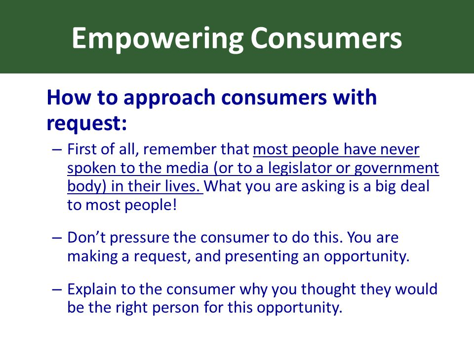 Empowering Consumers How to approach consumers with request: – First of all, remember that most people have never spoken to the media (or to a legislator or government body) in their lives.