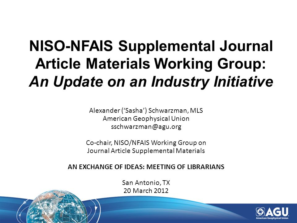 NISO-NFAIS Supplemental Journal Article Materials Working Group: An Update on an Industry Initiative Alexander ('Sasha') Schwarzman, MLS American Geophysical Union sschwarzman@agu.org Co-chair, NISO/NFAIS Working Group on Journal Article Supplemental Materials AN EXCHANGE OF IDEAS: MEETING OF LIBRARIANS San Antonio, TX 20 March 2012