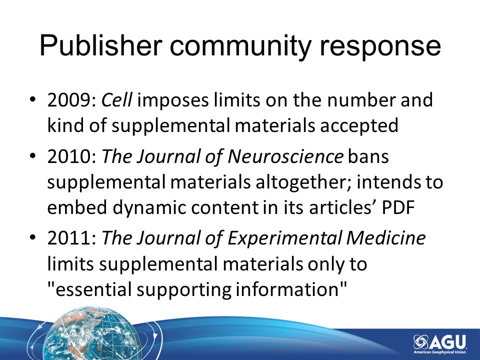 Publisher community response 2009: Cell imposes limits on the number and kind of supplemental materials accepted 2010: The Journal of Neuroscience bans supplemental materials altogether; intends to embed dynamic content in its articles' PDF 2011: The Journal of Experimental Medicine limits supplemental materials only to essential supporting information