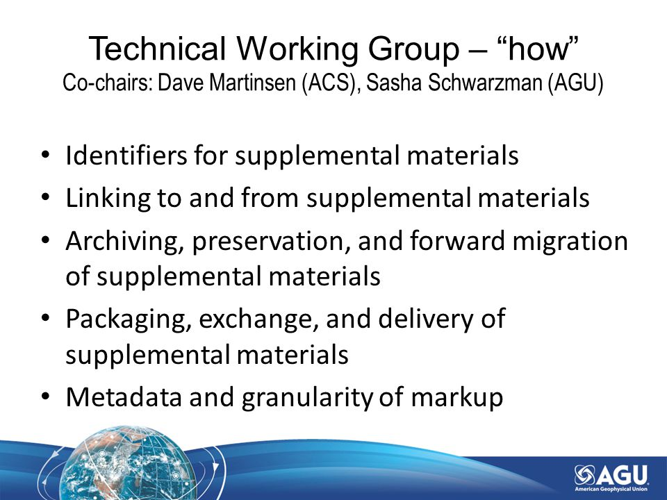 Identifiers for supplemental materials Linking to and from supplemental materials Archiving, preservation, and forward migration of supplemental materials Packaging, exchange, and delivery of supplemental materials Metadata and granularity of markup Technical Working Group – how Co-chairs: Dave Martinsen (ACS), Sasha Schwarzman (AGU)