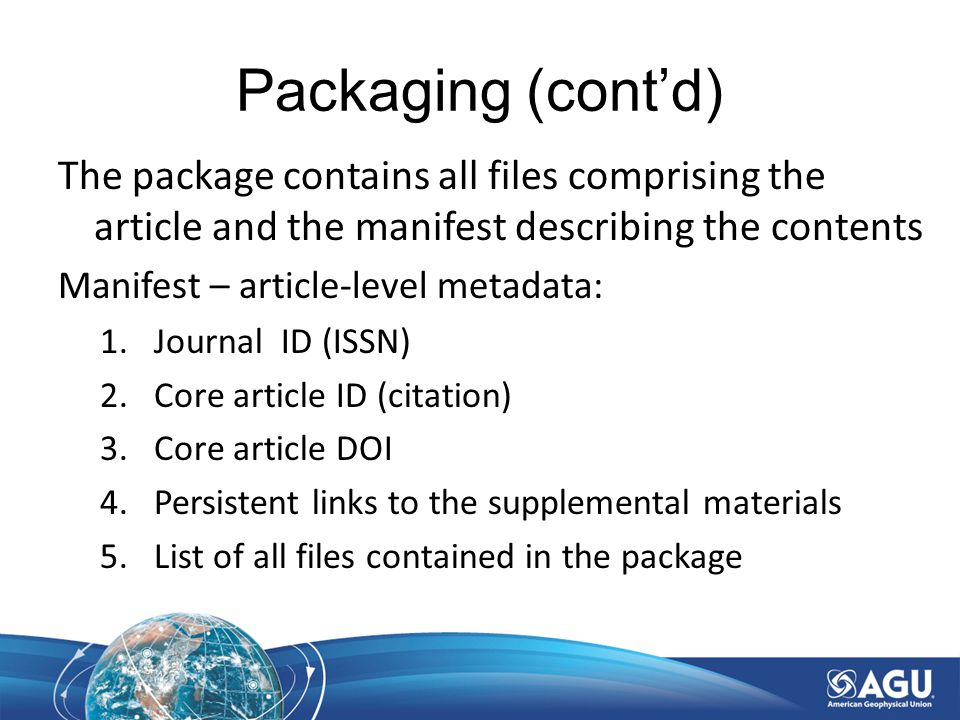 Packaging (cont'd) The package contains all files comprising the article and the manifest describing the contents Manifest – article-level metadata: 1.Journal ID (ISSN) 2.Core article ID (citation) 3.Core article DOI 4.Persistent links to the supplemental materials 5.List of all files contained in the package