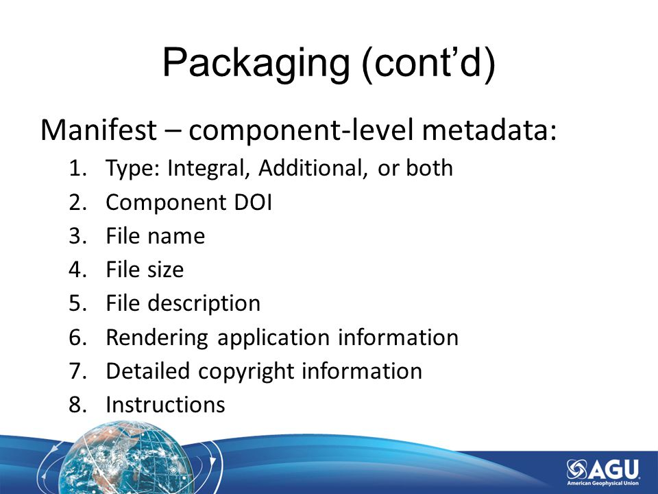 Packaging (cont'd) Manifest – component-level metadata: 1.Type: Integral, Additional, or both 2.Component DOI 3.File name 4.File size 5.File description 6.Rendering application information 7.Detailed copyright information 8.Instructions