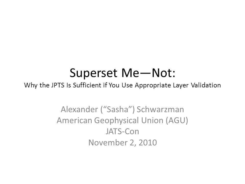 Superset Me—Not: Why the JPTS Is Sufficient if You Use Appropriate Layer Validation Alexander ( Sasha ) Schwarzman American Geophysical Union (AGU) JATS-Con November 2, 2010