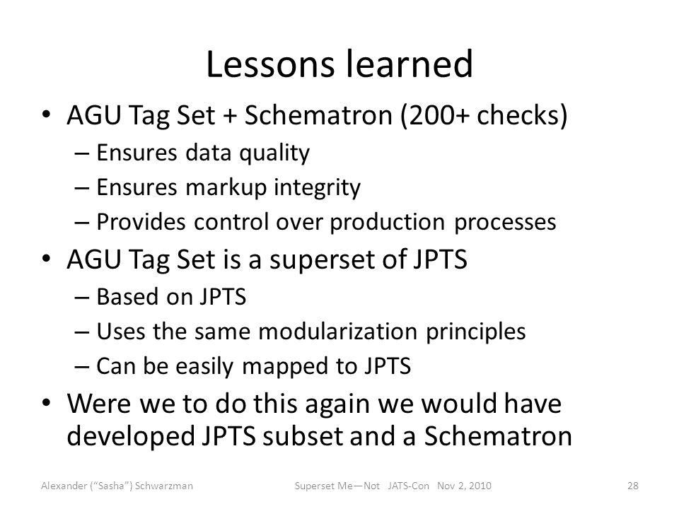 Lessons learned AGU Tag Set + Schematron (200+ checks) – Ensures data quality – Ensures markup integrity – Provides control over production processes AGU Tag Set is a superset of JPTS – Based on JPTS – Uses the same modularization principles – Can be easily mapped to JPTS Were we to do this again we would have developed JPTS subset and a Schematron Alexander ( Sasha ) Schwarzman28Superset Me—Not JATS-Con Nov 2, 2010