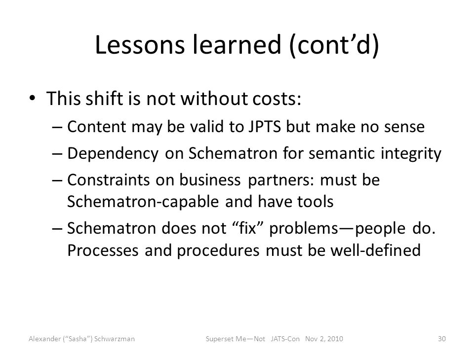 Lessons learned (cont'd) This shift is not without costs: – Content may be valid to JPTS but make no sense – Dependency on Schematron for semantic integrity – Constraints on business partners: must be Schematron-capable and have tools – Schematron does not fix problems—people do.