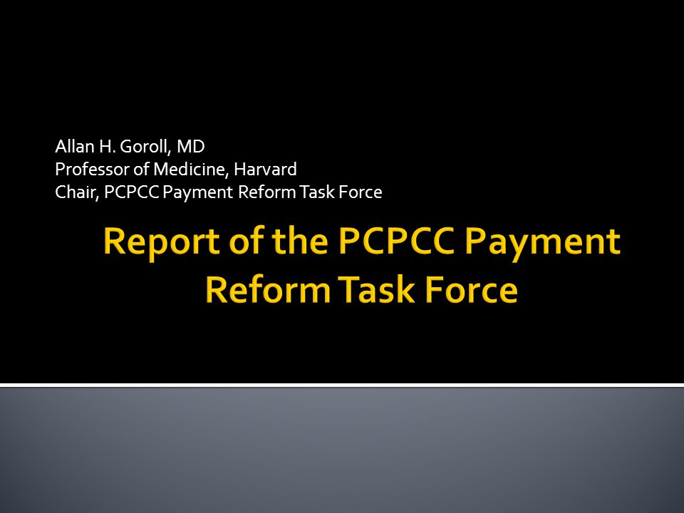 Allan H. Goroll, MD Professor of Medicine, Harvard Chair, PCPCC Payment Reform Task Force