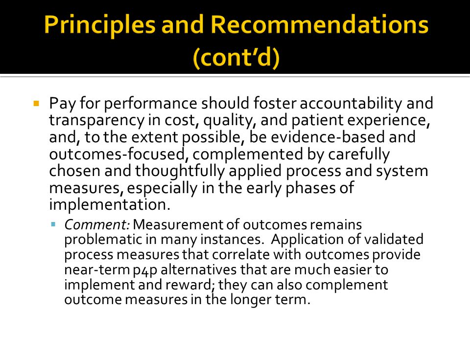  Pay for performance should foster accountability and transparency in cost, quality, and patient experience, and, to the extent possible, be evidence-based and outcomes-focused, complemented by carefully chosen and thoughtfully applied process and system measures, especially in the early phases of implementation.
