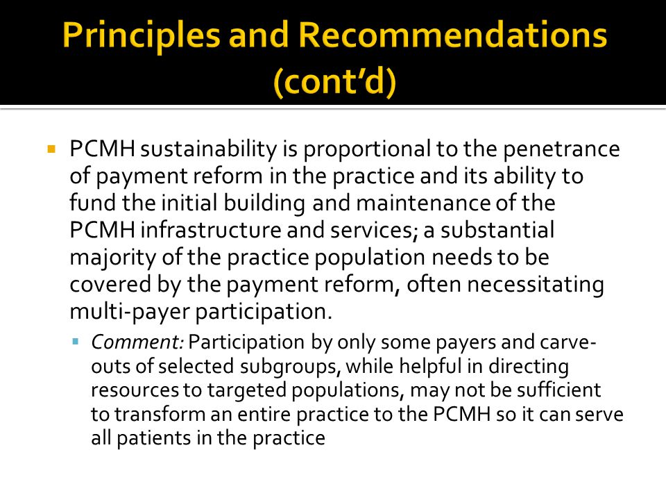  PCMH sustainability is proportional to the penetrance of payment reform in the practice and its ability to fund the initial building and maintenance of the PCMH infrastructure and services; a substantial majority of the practice population needs to be covered by the payment reform, often necessitating multi-payer participation.