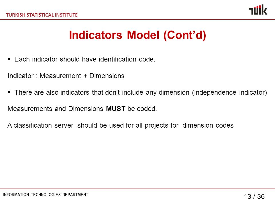 TURKISH STATISTICAL INSTITUTE INFORMATION TECHNOLOGIES DEPARTMENT 13 / 36 Indicators Model (Cont'd)  Each indicator should have identification code.