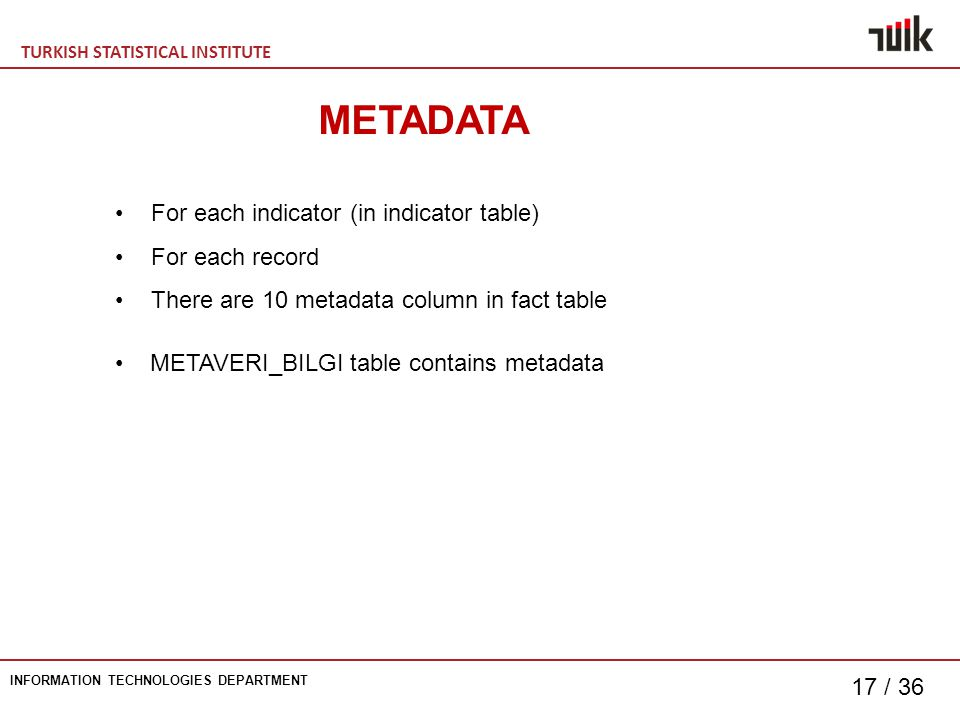 TURKISH STATISTICAL INSTITUTE INFORMATION TECHNOLOGIES DEPARTMENT 17 / 36 METADATA For each indicator (in indicator table) For each record There are 10 metadata column in fact table METAVERI_BILGI table contains metadata