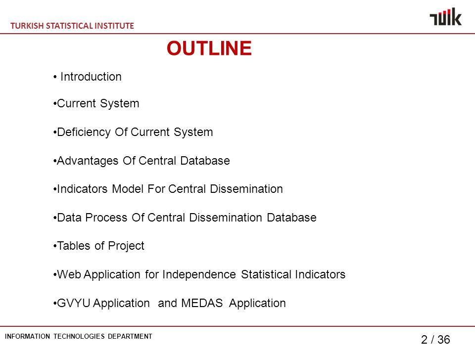 TURKISH STATISTICAL INSTITUTE INFORMATION TECHNOLOGIES DEPARTMENT 2 / 36 OUTLINE Introduction Current System Deficiency Of Current System Advantages Of Central Database Indicators Model For Central Dissemination Data Process Of Central Dissemination Database Tables of Project Web Application for Independence Statistical Indicators GVYU Application and MEDAS Application