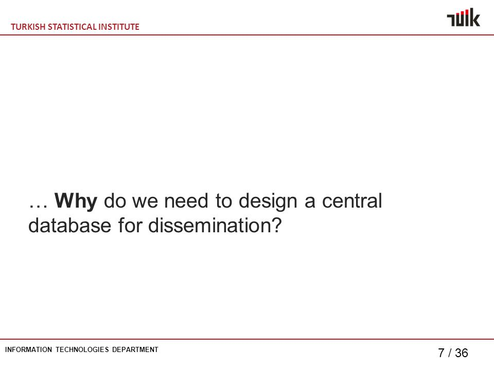 TURKISH STATISTICAL INSTITUTE INFORMATION TECHNOLOGIES DEPARTMENT 7 / 36 … Why do we need to design a central database for dissemination