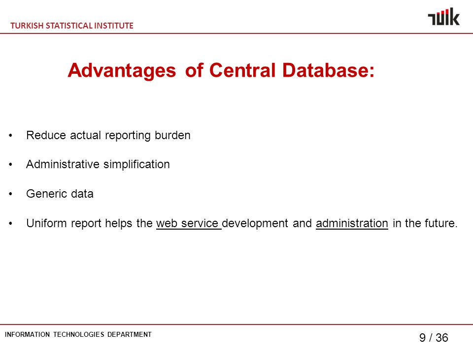 TURKISH STATISTICAL INSTITUTE INFORMATION TECHNOLOGIES DEPARTMENT 9 / 36 Advantages of Central Database: Reduce actual reporting burden Administrative simplification Generic data Uniform report helps the web service development and administration in the future.