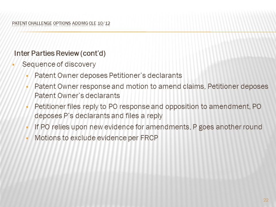 Inter Parties Review (cont'd)  Sequence of discovery  Patent Owner deposes Petitioner's declarants  Patent Owner response and motion to amend claims, Petitioner deposes Patent Owner's declarants  Petitioner files reply to PO response and opposition to amendment, PO deposes P's declarants and files a reply  If PO relies upon new evidence for amendments, P goes another round  Motions to exclude evidence per FRCP 22