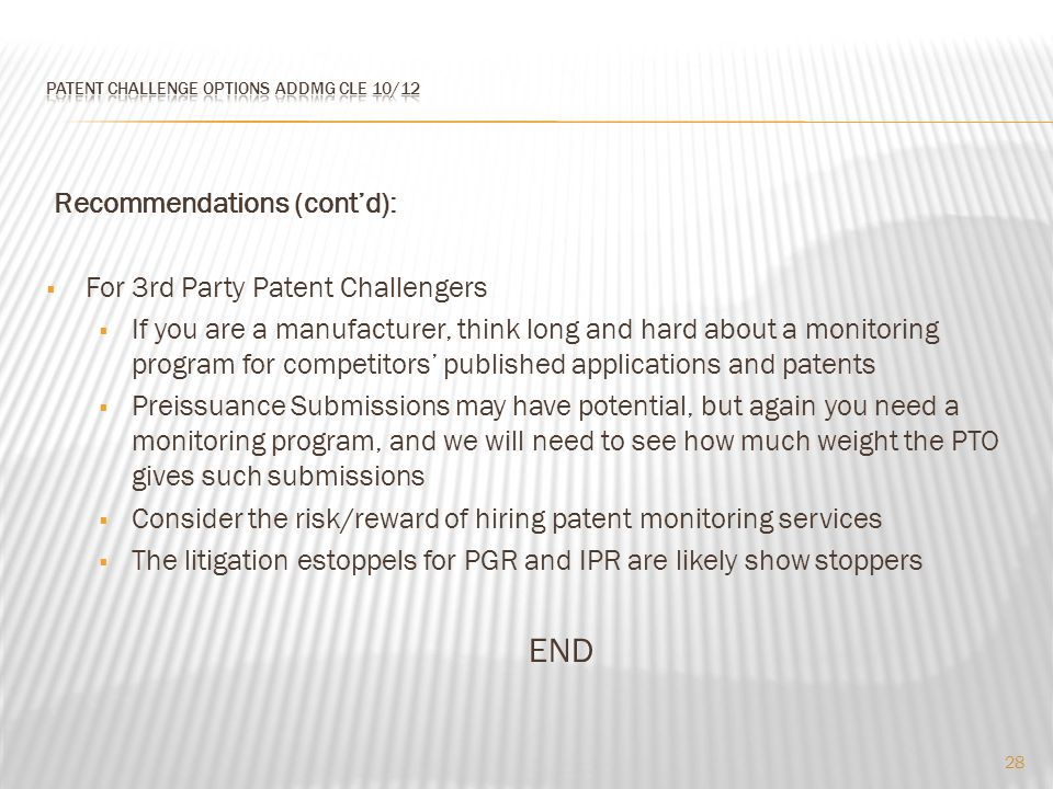 Recommendations (cont'd):  For 3rd Party Patent Challengers  If you are a manufacturer, think long and hard about a monitoring program for competitors' published applications and patents  Preissuance Submissions may have potential, but again you need a monitoring program, and we will need to see how much weight the PTO gives such submissions  Consider the risk/reward of hiring patent monitoring services  The litigation estoppels for PGR and IPR are likely show stoppers END 28