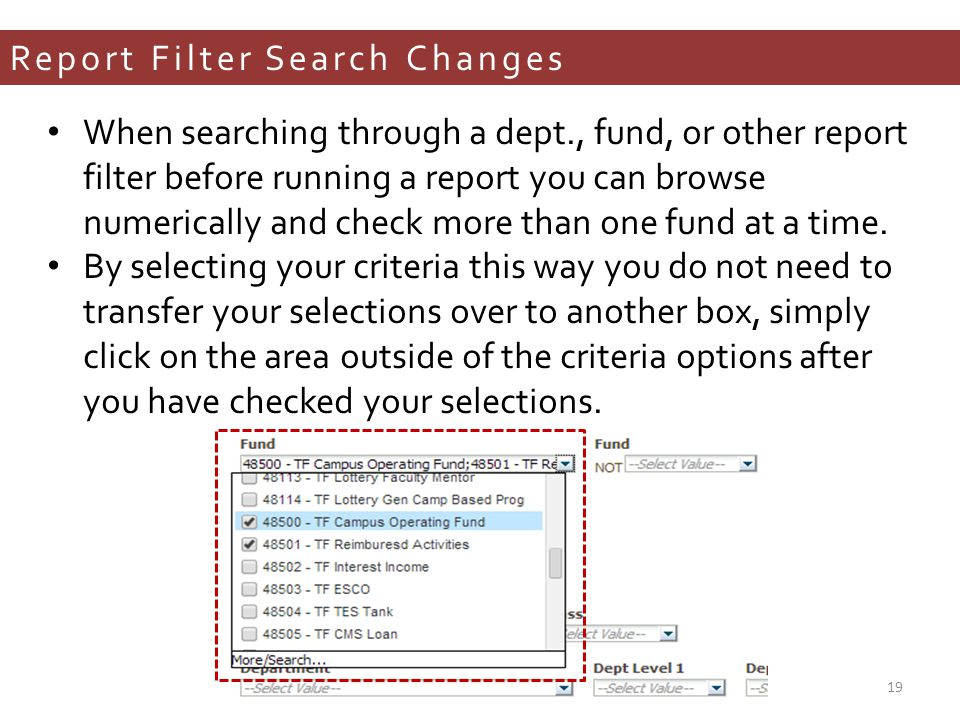 Report Filter Search Changes When searching through a dept., fund, or other report filter before running a report you can browse numerically and check more than one fund at a time.