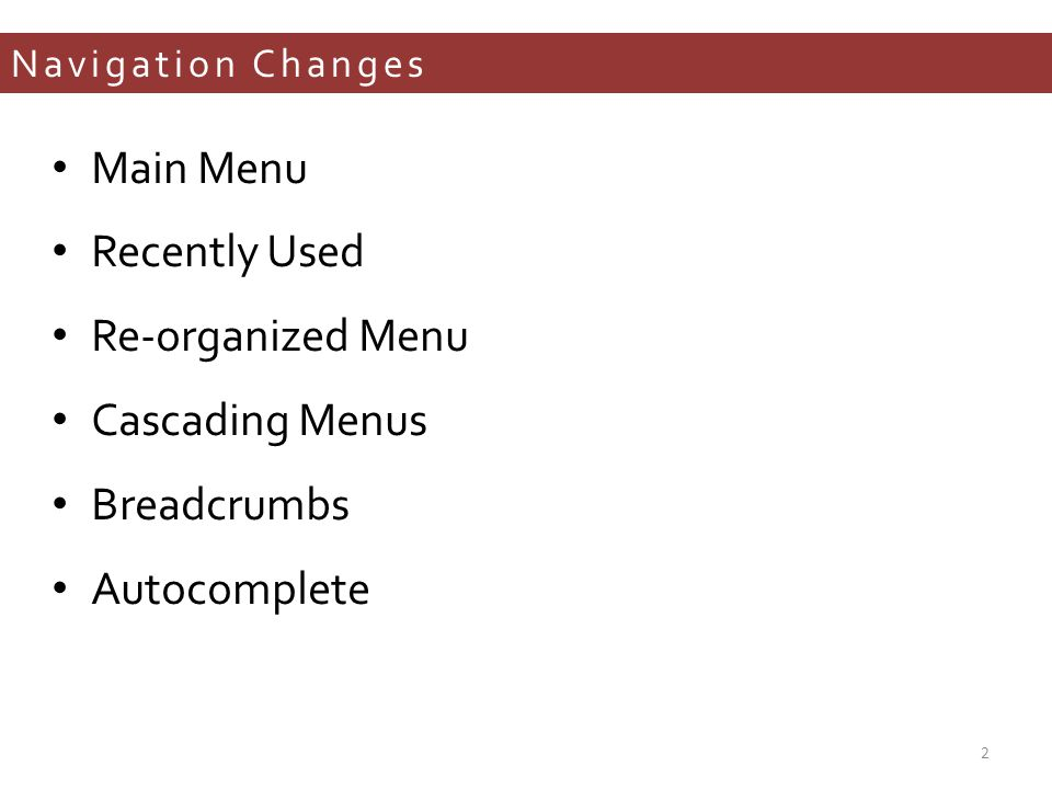 Navigation Changes Main Menu Recently Used Re-organized Menu Cascading Menus Breadcrumbs Autocomplete 2