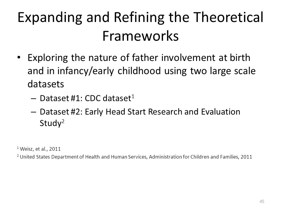 Expanding and Refining the Theoretical Frameworks Exploring the nature of father involvement at birth and in infancy/early childhood using two large scale datasets – Dataset #1: CDC dataset 1 – Dataset #2: Early Head Start Research and Evaluation Study 2 1 Weisz, et al., 2011 2 United States Department of Health and Human Services, Administration for Children and Families, 2011 45
