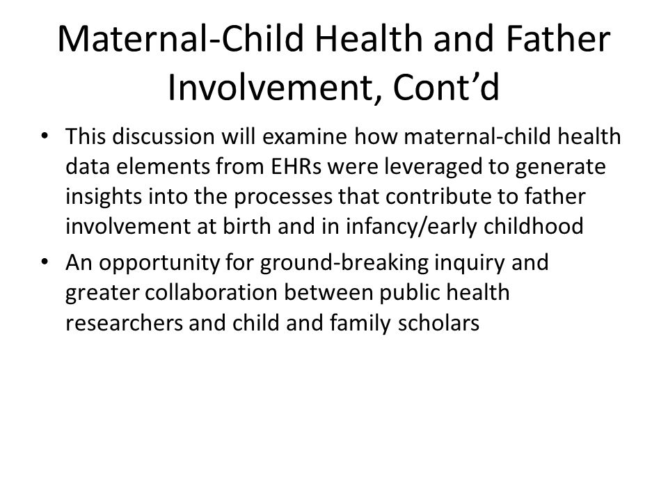 Maternal-Child Health and Father Involvement, Cont'd This discussion will examine how maternal-child health data elements from EHRs were leveraged to generate insights into the processes that contribute to father involvement at birth and in infancy/early childhood An opportunity for ground-breaking inquiry and greater collaboration between public health researchers and child and family scholars