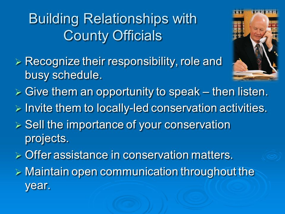 Building Relationships with County Officials   Recognize their responsibility, role and busy schedule.