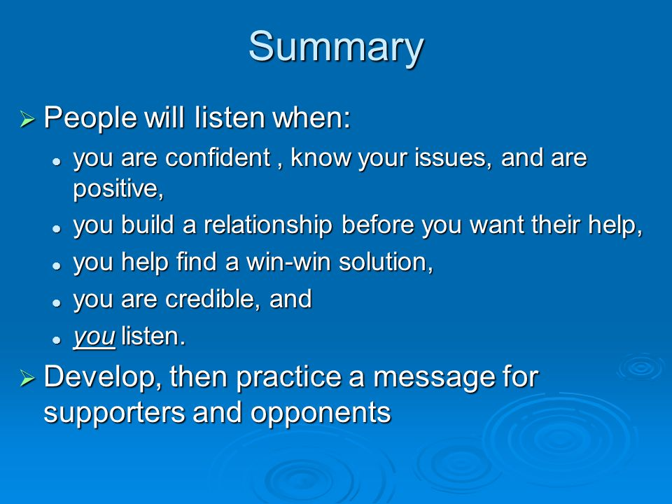 Summary  People will listen when: you are confident, know your issues, and are positive, you are confident, know your issues, and are positive, you build a relationship before you want their help, you build a relationship before you want their help, you help find a win-win solution, you help find a win-win solution, you are credible, and you are credible, and you listen.