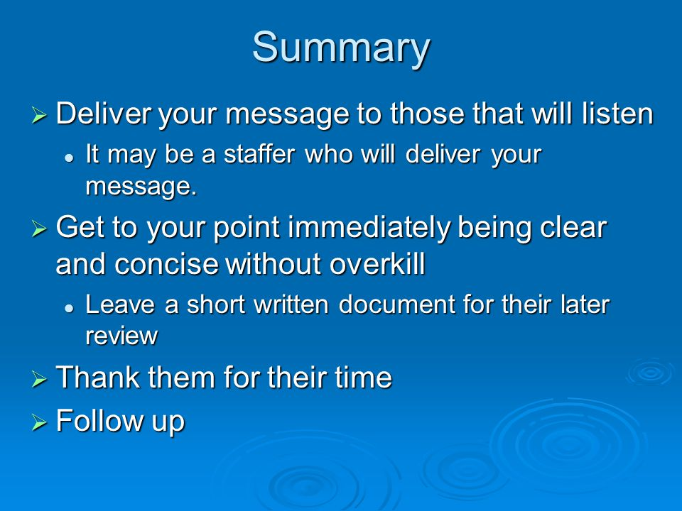 Summary  Deliver your message to those that will listen It may be a staffer who will deliver your message.