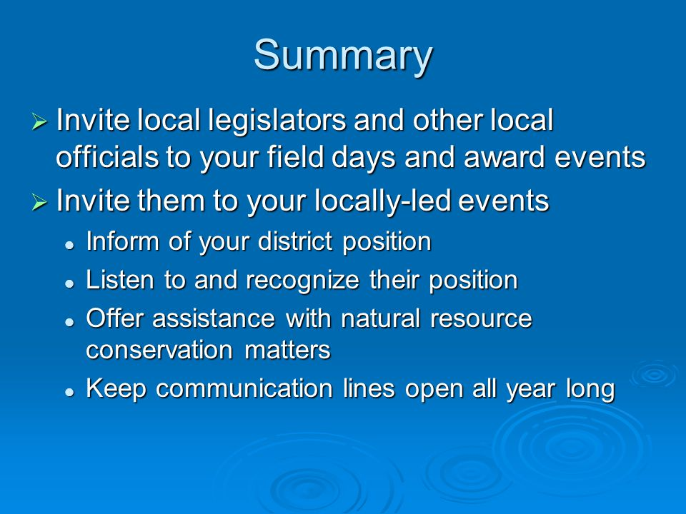 Summary  Invite local legislators and other local officials to your field days and award events  Invite them to your locally-led events Inform of your district position Inform of your district position Listen to and recognize their position Listen to and recognize their position Offer assistance with natural resource conservation matters Offer assistance with natural resource conservation matters Keep communication lines open all year long Keep communication lines open all year long