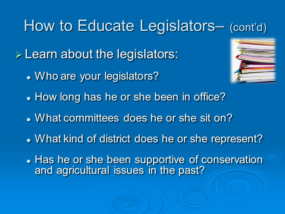 How to Educate Legislators– (cont'd)   Learn about the legislators: Who are your legislators.