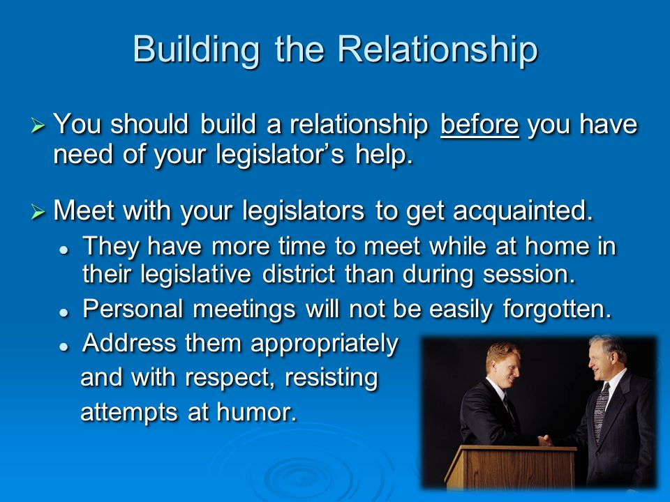 Building the Relationship  You should build a relationship before you have need of your legislator's help.