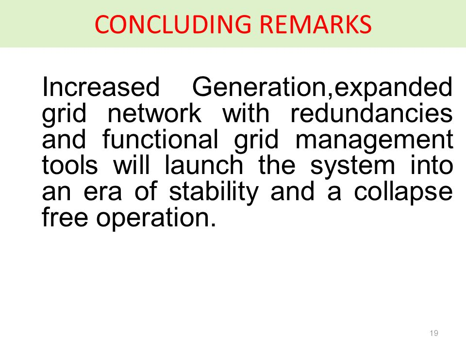 CONCLUDING REMARKS Increased Generation,expanded grid network with redundancies and functional grid management tools will launch the system into an era of stability and a collapse free operation.