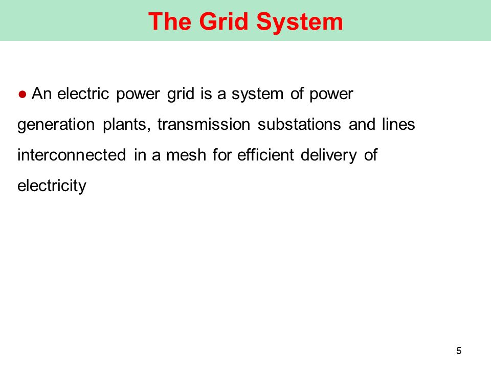 ● An electric power grid is a system of power generation plants, transmission substations and lines interconnected in a mesh for efficient delivery of electricity The Grid System 5