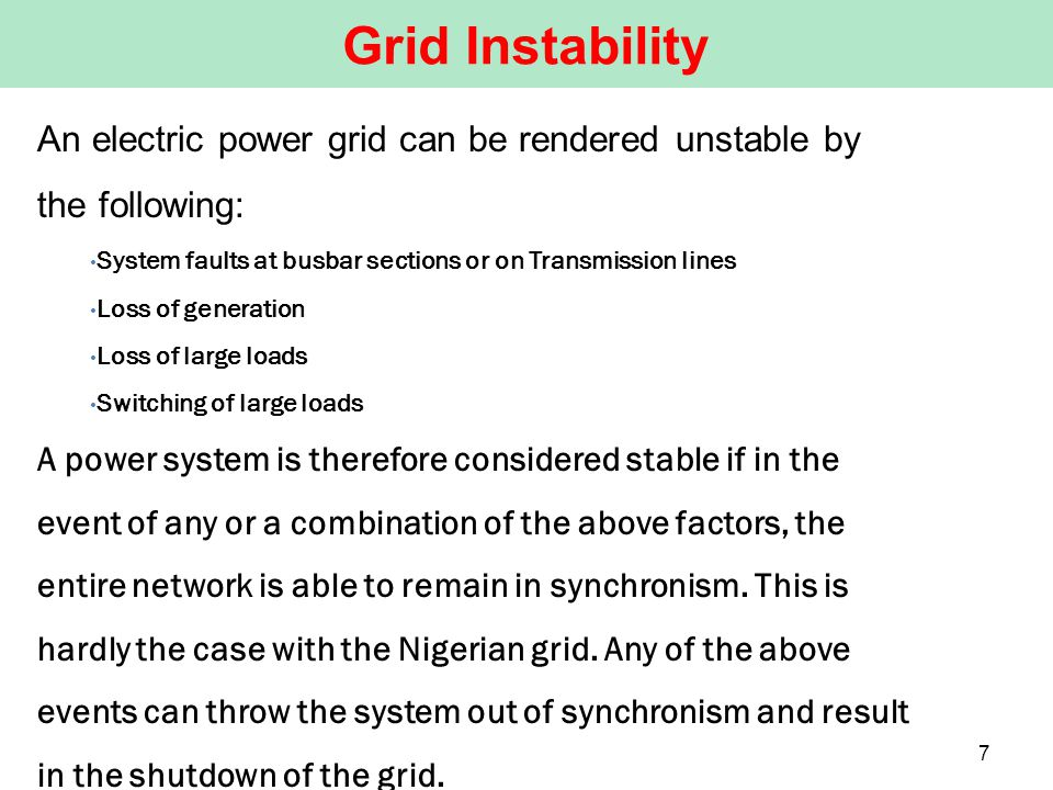 An electric power grid can be rendered unstable by the following: System faults at busbar sections or on Transmission lines Loss of generation Loss of large loads Switching of large loads A power system is therefore considered stable if in the event of any or a combination of the above factors, the entire network is able to remain in synchronism.